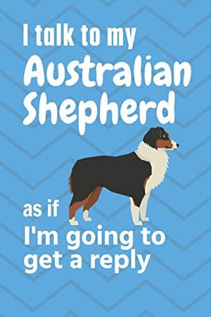 I talk to my Australian Shepherd as if I'm going to get a reply: For Australian Shepherd Puppy Fans