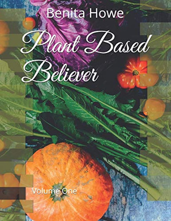 Plant Based Believer: Volume One (Go Plant Based Believer)