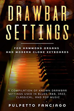 Drawbar Settings: For Hammond Organs and Modern Clone Keyboards; A Compilation of Known Drawbar Settings used in Blues, R&B, Jazz, Classical and Pop Music