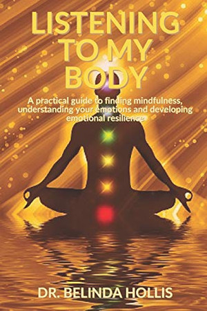 Listening To My Body: A practical guide to finding mindfulness, understanding your emotions and developing emotional resilience