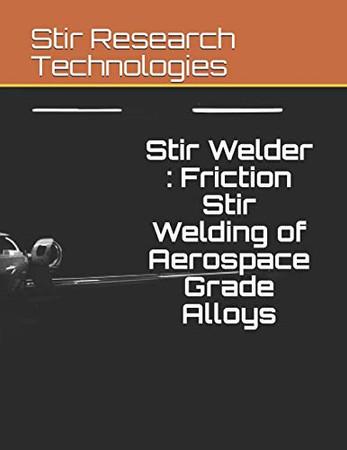 Stir Welder : Friction Stir Welding of Aerospace Grade Alloys