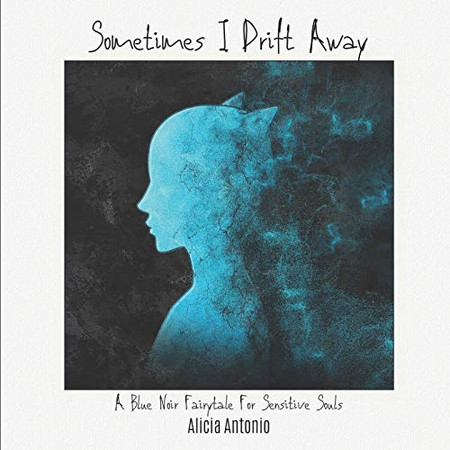 Sometimes I Drift Away: A Blue Noir Fairytale For Sensitive Souls