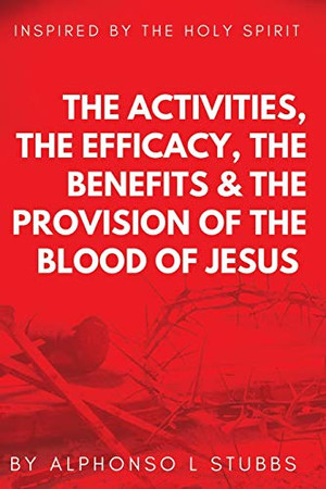 The Activities, The Efficay, The Benefits, And The Provision Of The Blood Of Jesus: This Book Was Inspired By The Holy Spirit, To Teach The Believer The Reason And The Importance Of The Blood Of Jesus