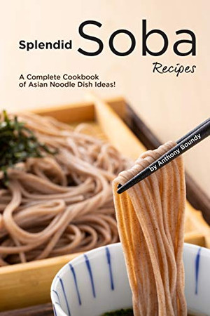 Splendid Soba Recipes: A Complete Cookbook of Asian Noodle Dish Ideas!