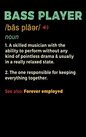 Bass Player Noun 1. A Skilled Musician With The Ability To Perform Without Any Kind of Pointless Drama & Usually In A Really Relaxed State. 2. The One ... Forever Employed: 5x8 150 page Bassist Gift