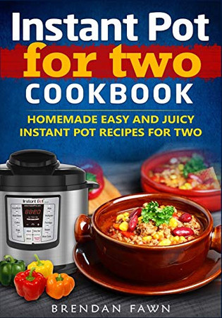 Instant Pot for Two Cookbook: Homemade Easy and Juicy Instant Pot Recipes for Two (Instant Pot Miracle)