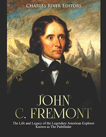 John C. Fremont: The Life and Legacy of the Legendary American Explorer Known as The Pathfinder