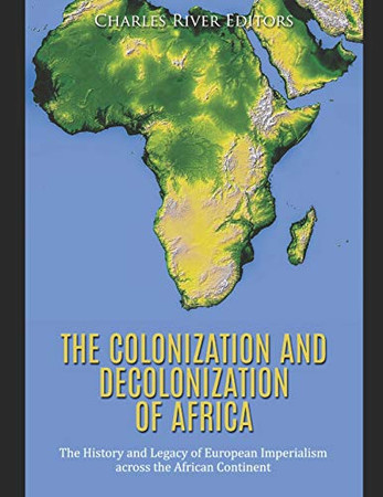 The Colonization and Decolonization of Africa: The History and Legacy of European Imperialism across the African Continent