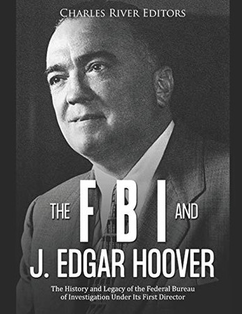 The FBI and J. Edgar Hoover: The History and Legacy of the Federal Bureau of Investigation Under Its First Director
