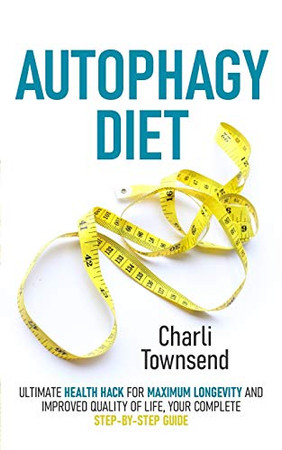Autophagy Diet: Ultimate Health Hack for Maximum Longevity and Improved Quality of Life, Your Complete Step-by-Step Guide