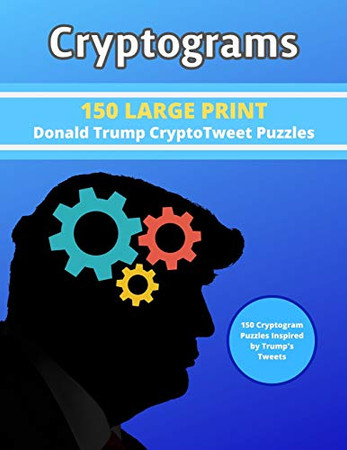 Cryptograms: 150 LARGE PRINT Donald Trump CryptoTweet Puzzles: 150 Cryptogram Puzzles Inspired by Trump's Tweets