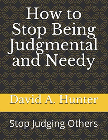 How to Stop Being Judgmental and Needy: Stop Judging Others
