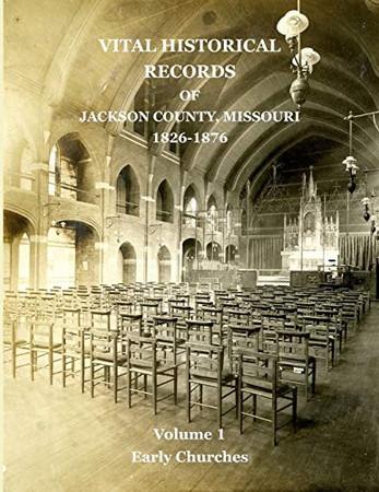 Vital Historical Records of Jackson County, Missouri: Volume 1: Early Churches