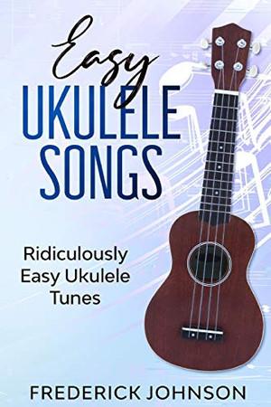 Easy Ukulele Songs: Ridiculously Easy Ukulele Tunes