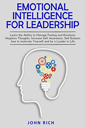 Emotional Intelligence For Leadership: Learn the Ability to Manage Feeling and Emotions, Negative Thoughts, Increase Self Awareness, Self Esteem, How to Motivate Yourself and Be a Leader in Life.