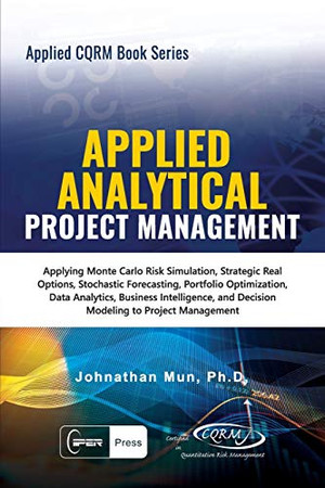 Applied Analytical - Applied Project Management: Applying Monte Carlo Risk Simulation, Strategic Real Options, Stochastic Forecasting, Portfolio ... Project Management (Applied CQRM Book Series)