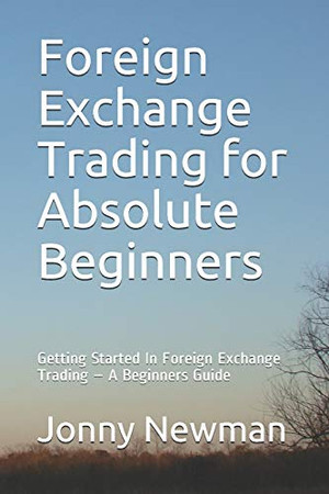 Foreign Exchange Trading for Absolute Beginners: Getting Started In Foreign Exchange Trading – A Beginners Guide
