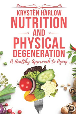 Nutrition and Physical Degeneration: A Healthy Approach to Aging (Wellness)