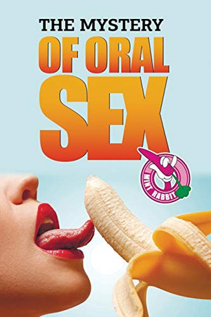 THE MYSTERY OF ORAL SEX: (ORAL SEX,ORAL SEXUALLY,ORAL SEX POSITIONS)