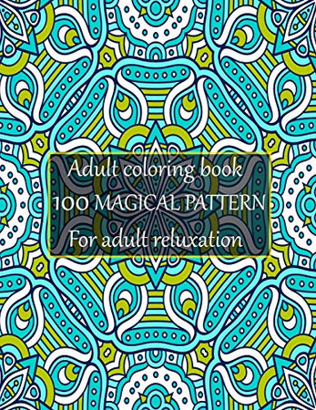Adult coloring book 100 magical pattern for adult reluxation: Stress Relieving Designs Animals, Mandalas, Flowers, Paisley Patterns And So Much More To Color.