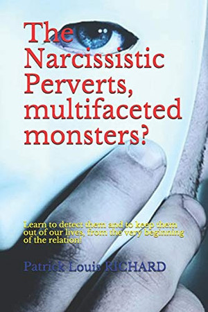 The Narcissistic Perverts, multifaceted monsters?: Learn to detect them and to keep them out of our lives, from the very beginning of the relation!