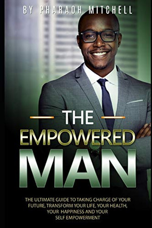 The Empowered Man: The Ultmate Guide to Taking Charge of Your Future, Transform Your Life, Your Health, Your Happines & Your Self-Empowerment (The Empowered Man Book)
