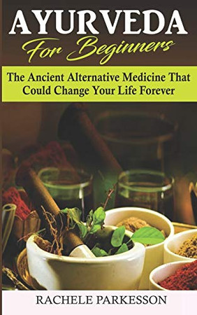 Ayurveda for Beginners: The Ancient Alternative Medicine That Could Change Your Life Forever! Perfected Over the Course Of 5,000 Years, This Alternative Medical Practice Can Transform Your Life!