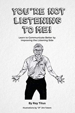 YOU'RE NOT LISTENING TO ME: Learn to Communicate Better by Improving the Listening Side
