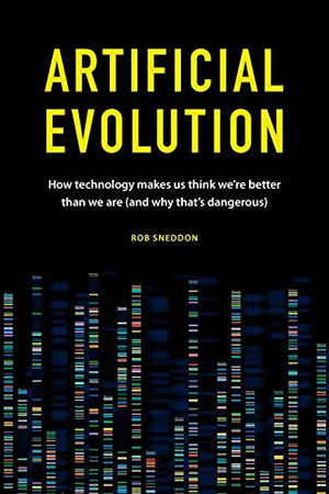 Artificial Evolution: How technology makes us think we're better than we are (and why that's dangerous)