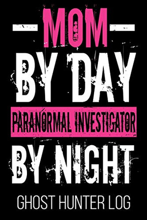 Mom By Day Paranormal Investigator By Night Ghost Hunter Log: Hunter Supernatural Funny Ghost Lover Women Log