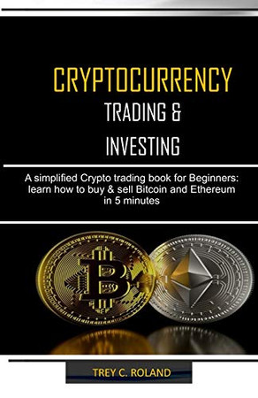 CRYPTOCURRENCY TRADING & INVESTING: A simplified Crypto trading nook for Beginners: learn how to buy & sell Bitcoin and Ethereum in 5 minutes
