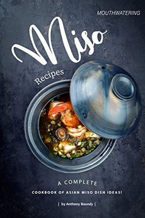 Mouthwatering Miso Recipes: A Complete Cookbook of Asian Miso Dish Ideas! - 9781677523542