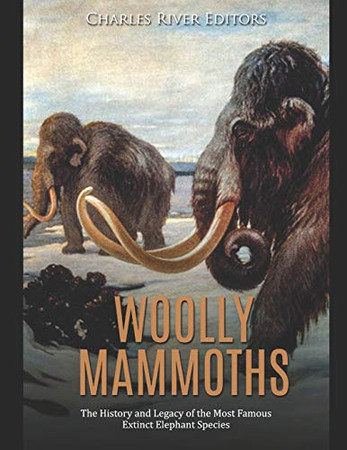 Woolly Mammoths: The History and Legacy of the Most Famous Extinct Elephant Species - 9781678512903