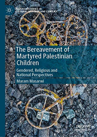 The Bereavement of Martyred Palestinian Children: Gendered, Religious and National Perspectives (Palgrave Studies in Cultural Heritage and Conflict)