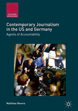 Contemporary Journalism in the US and Germany: Agents of Accountability (Cultural Sociology)