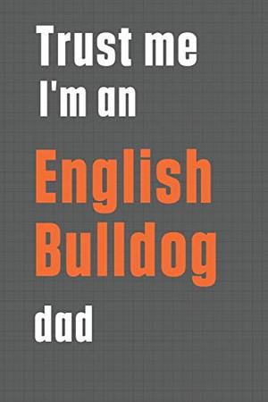 Trust me I'm an English Bulldog dad: For English Bulldog Dad
