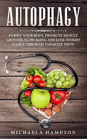 Autophagy: Purify Your Body, Promote Muscle Growth, Slow Aging and Lose Weight Easily through Targeted Diets