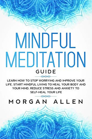 Mindful Meditation Guide: Learn How to Stop Worrying and Improve Your Life, Start Mindful Living to Heal Your Body and Your Mind, Reduce Stress and Anxiety to Self-Heal Your Life (Mindfulness)