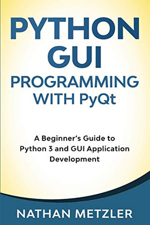 Python GUI Programming with PyQt: A Beginner's Guide to Python 3 and GUI Application Development