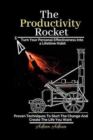 The Productivity Rocket: Turn Your Personal Effectivenes Into a Lifetime Habit. Proven techniques to start the change, get your goals done, and create the life you want