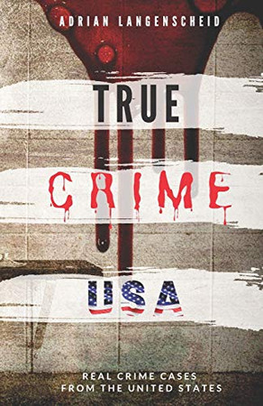 TRUE CRIME USA   Real Crime Cases From The United States   Adrian Langenscheid: 14 Shocking Short Stories Taken From Real Life (True Crime International)