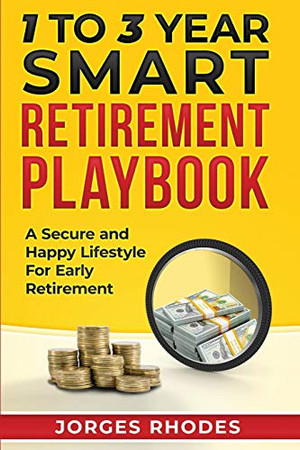 """1 to 3 Year Smart Retirement Playbook """"Retire Smart"""": A Secure and Happy Lifestyle for Early Retirement"""