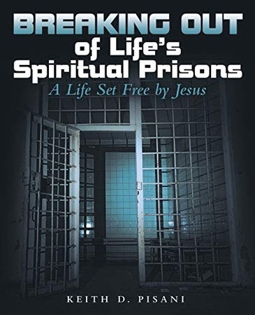 Breaking out of Life's Spiritual Prisons: A Life Set Free by Jesus
