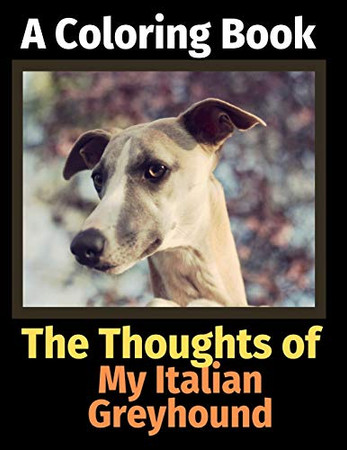 The Thoughts of My Italian Greyhound: A Coloring Book