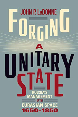 Forging a Unitary State: Russia's Management of the Eurasian Space, 1650-1850