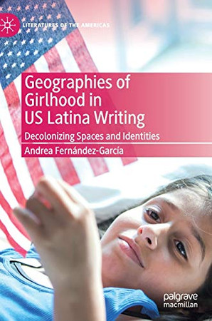 Geographies of Girlhood in US Latina Writing: Decolonizing Spaces and Identities (Literatures of the Americas)