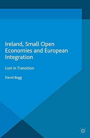 Ireland, Small Open Economies and European Integration: Lost in Transition (International Political Economy Series)