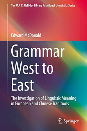 Grammar West to East: The Investigation of Linguistic Meaning in European and Chinese Traditions (The M.A.K. Halliday Library Functional Linguistics Series)