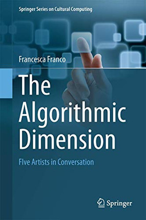 The Algorithmic Dimension: Five Artists in Conversation (Springer Series on Cultural Computing)
