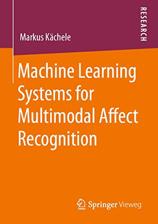 Machine Learning Systems for Multimodal Affect Recognition